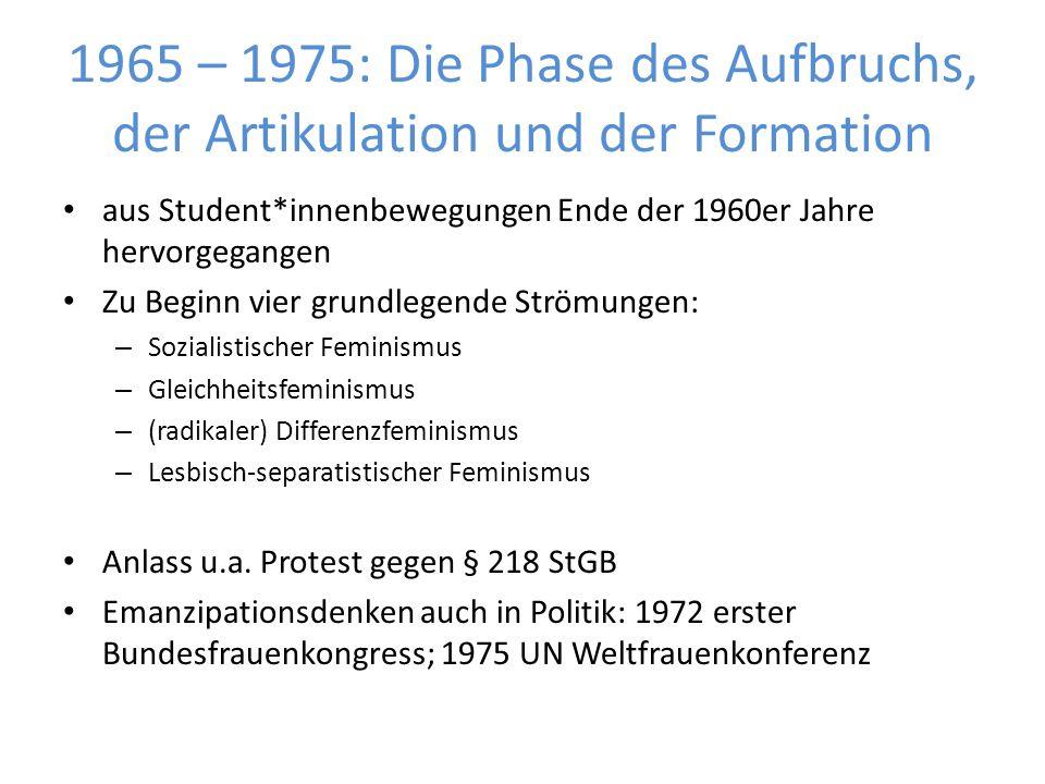 1965 – 1975: Die Phase des Aufbruchs, der Artikulation und der Formation aus Student*innenbewegungen Ende der 1960er Jahre hervorgegangen Zu Beginn vier grundlegende Strömungen: – Sozialistischer Feminismus – Gleichheitsfeminismus – (radikaler) Differenzfeminismus – Lesbisch-separatistischer Feminismus Anlass u.a.
