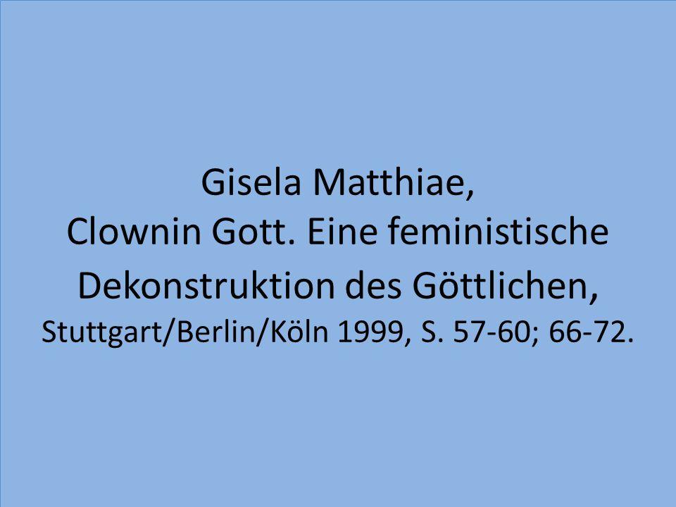 Gisela Matthiae, Clownin Gott. Eine feministische Dekonstruktion des Göttlichen, Stuttgart/Berlin/Köln 1999, S. 57-60; 66-72.
