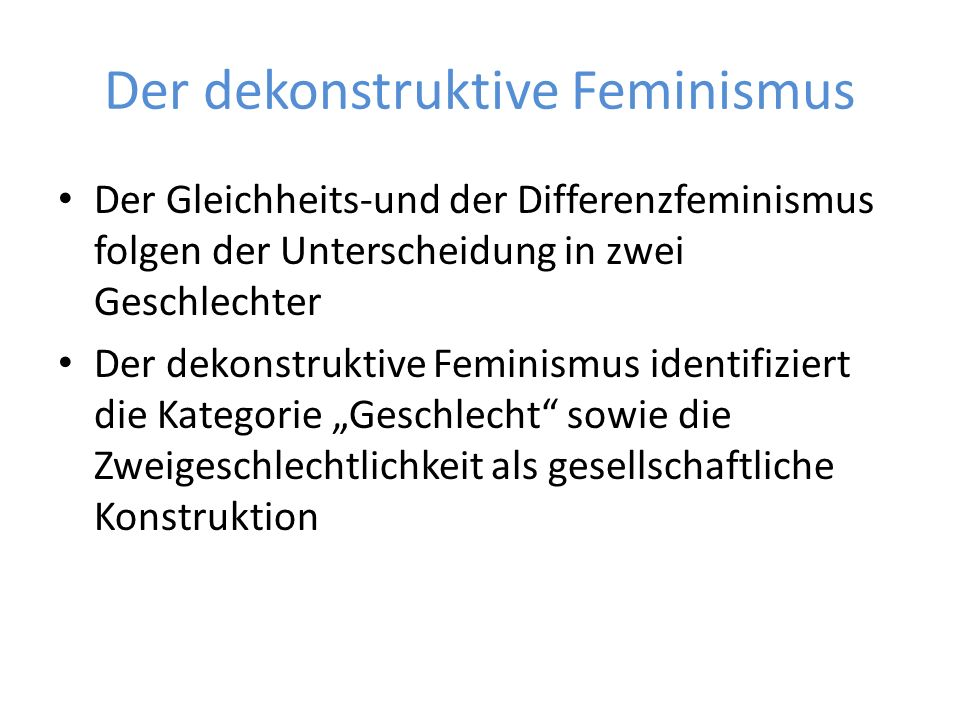 """Der dekonstruktive Feminismus Der Gleichheits-und der Differenzfeminismus folgen der Unterscheidung in zwei Geschlechter Der dekonstruktive Feminismus identifiziert die Kategorie """"Geschlecht sowie die Zweigeschlechtlichkeit als gesellschaftliche Konstruktion"""