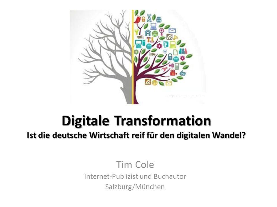 Digitale Transformation Ist die deutsche Wirtschaft reif für den digitalen Wandel? Tim Cole Internet-Publizist und Buchautor Salzburg/München