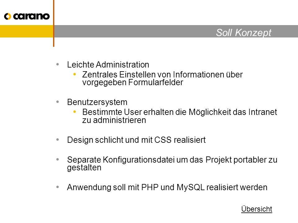 Soll Konzept Leichte Administration Zentrales Einstellen von Informationen über vorgegeben Formularfelder Benutzersystem Bestimmte User erhalten die Möglichkeit das Intranet zu administrieren Design schlicht und mit CSS realisiert Separate Konfigurationsdatei um das Projekt portabler zu gestalten Anwendung soll mit PHP und MySQL realisiert werden Übersicht