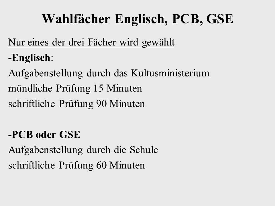 Wahlfächer Englisch, PCB, GSE Nur eines der drei Fächer wird gewählt -Englisch: Aufgabenstellung durch das Kultusministerium mündliche Prüfung 15 Minuten schriftliche Prüfung 90 Minuten -PCB oder GSE Aufgabenstellung durch die Schule schriftliche Prüfung 60 Minuten