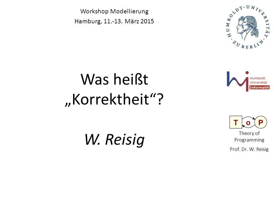 """Theory of Programming Prof. Dr. W. Reisig Was heißt """"Korrektheit""""? W. Reisig Workshop Modellierung Hamburg, 11.-13. März 2015"""