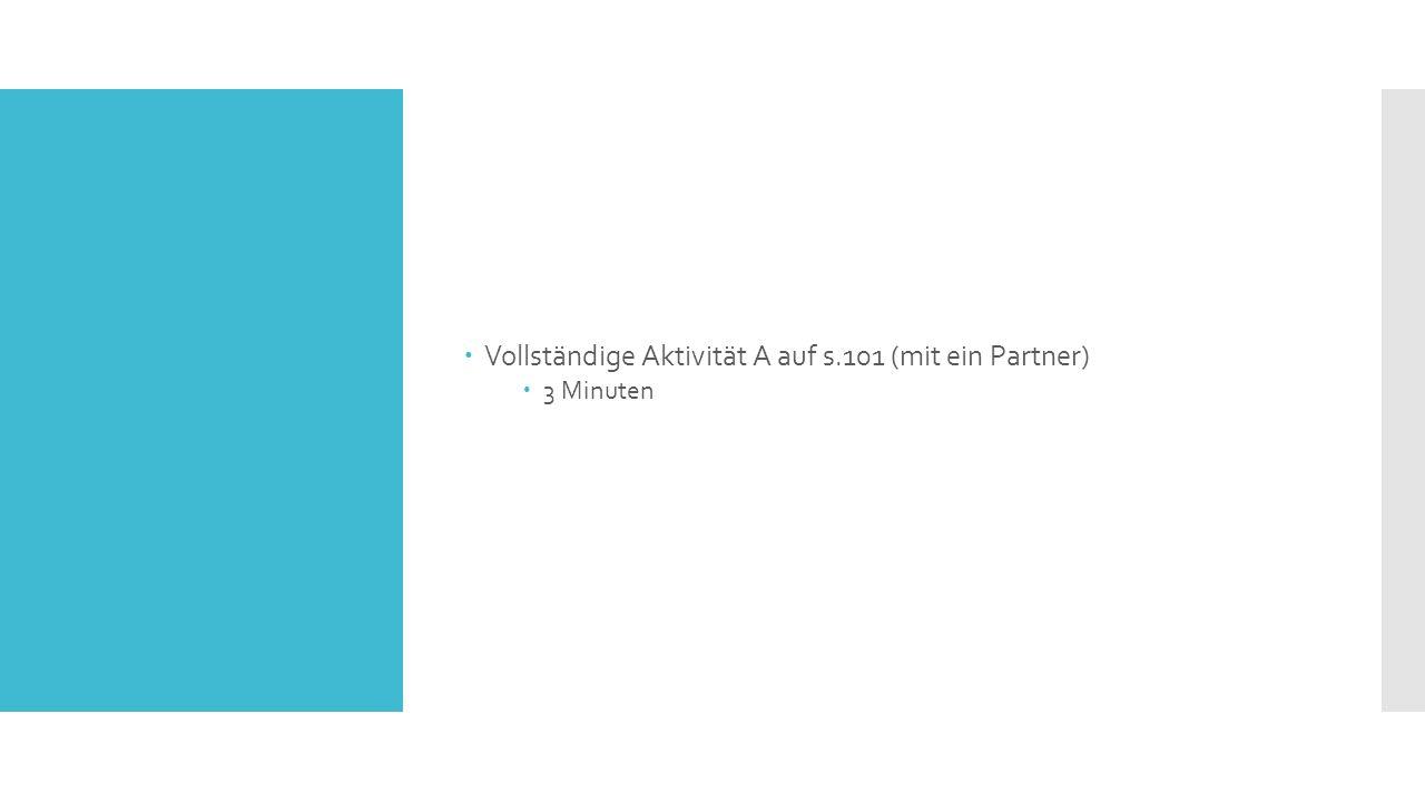  Vollständige Aktivität A auf s.101 (mit ein Partner)  3 Minuten