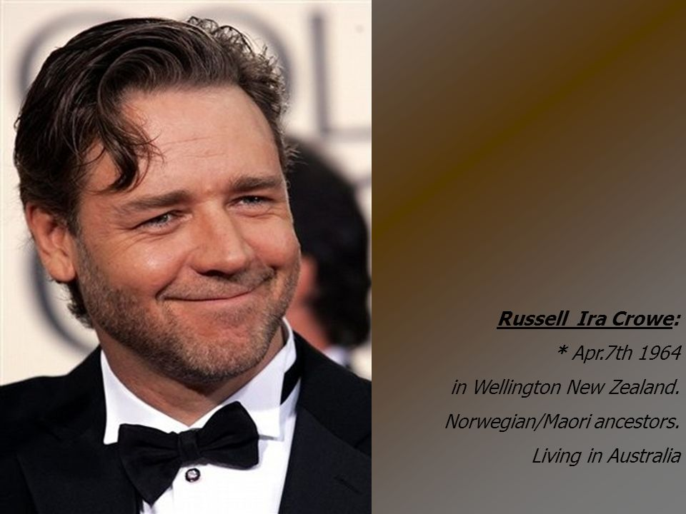 Russell Ira Crowe: * Apr.7th 1964 in Wellington New Zealand.
