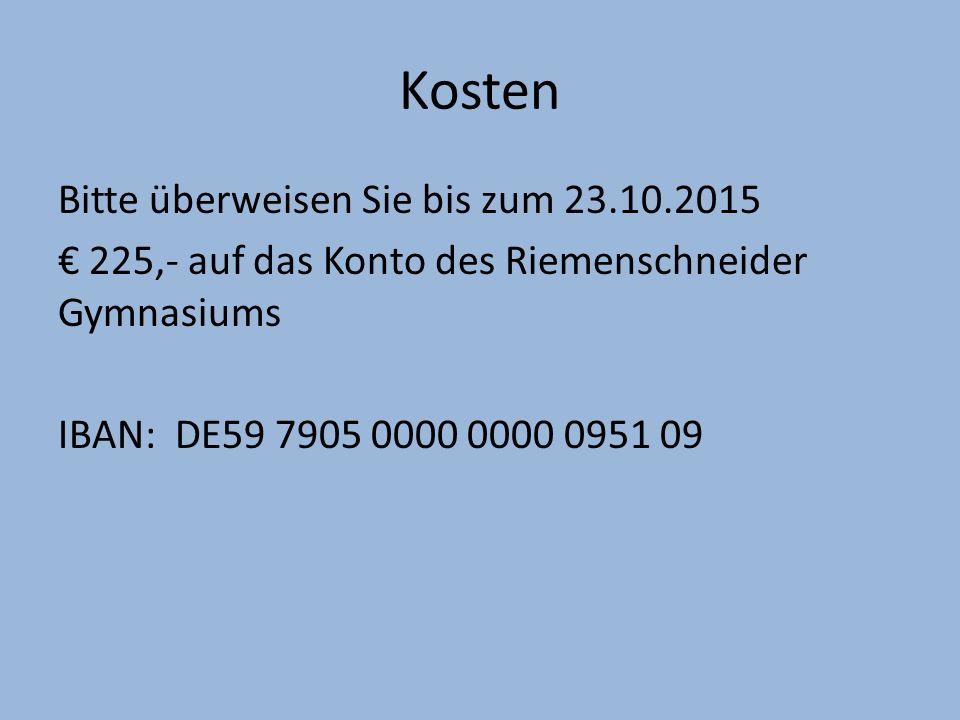 Kosten Bitte überweisen Sie bis zum 23.10.2015 € 225,- auf das Konto des Riemenschneider Gymnasiums IBAN: DE59 7905 0000 0000 0951 09
