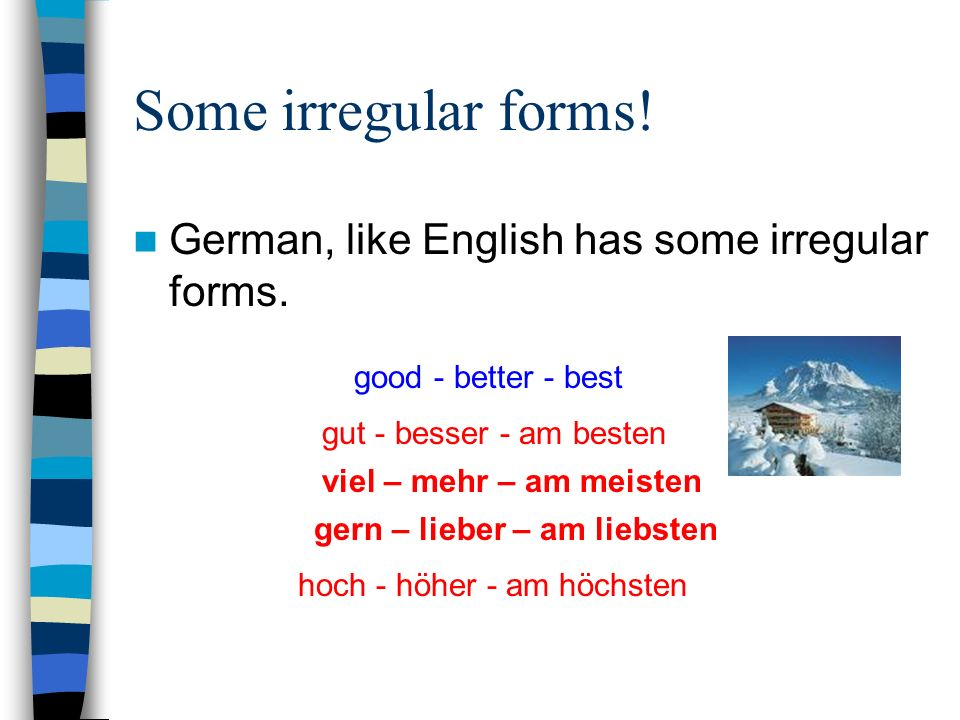 Some irregular forms. German, like English has some irregular forms.