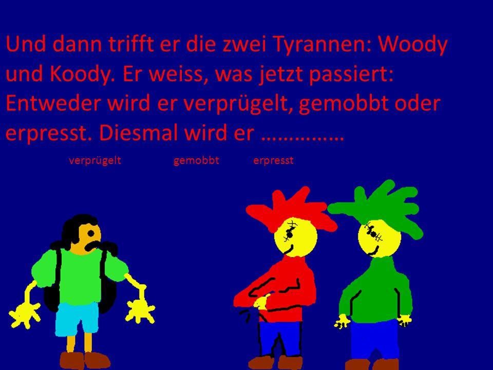 Und dann trifft er die zwei Tyrannen: Woody und Koody. Er weiss, was jetzt passiert: Entweder wird er verprügelt, gemobbt oder erpresst. Diesmal wird