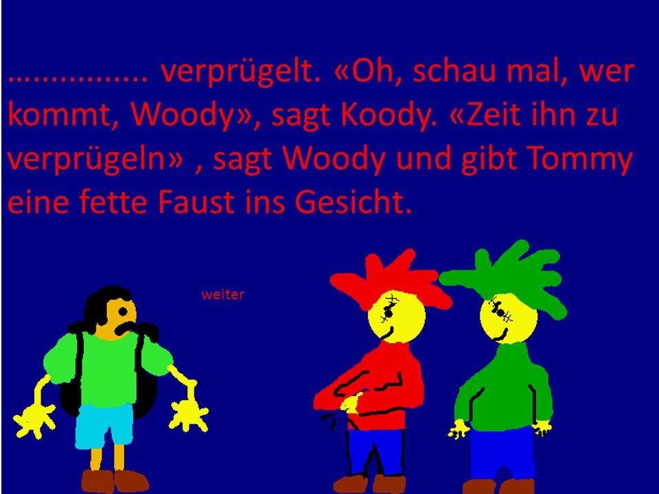 …............. verprügelt. «Oh, schau mal, wer kommt, Woody», sagt Koody. «Zeit ihn zu verprügeln», sagt Woody und gibt Tommy eine fette Faust ins Ges