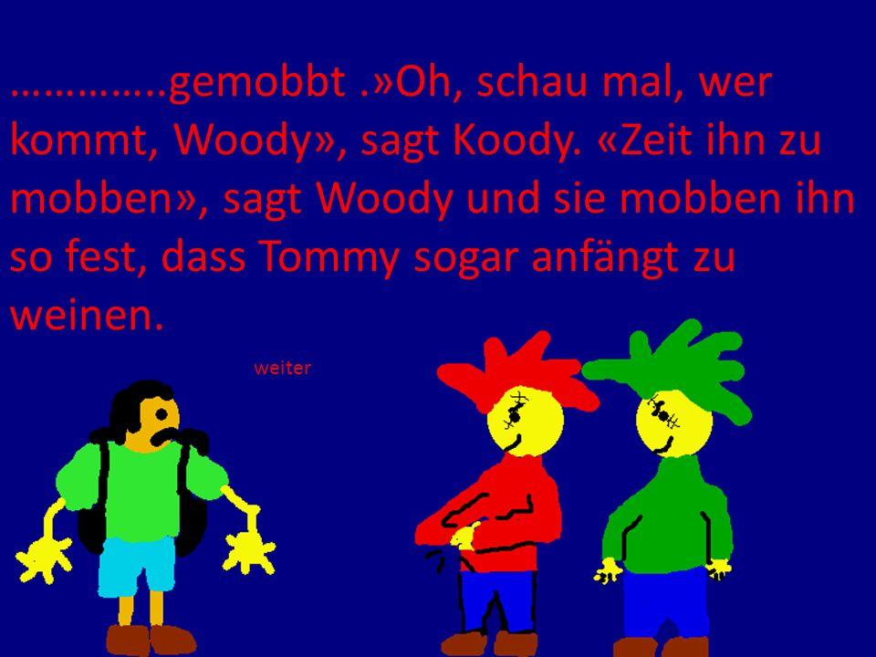 …………..gemobbt.»Oh, schau mal, wer kommt, Woody», sagt Koody. «Zeit ihn zu mobben», sagt Woody und sie mobben ihn so fest, dass Tommy sogar anfängt zu