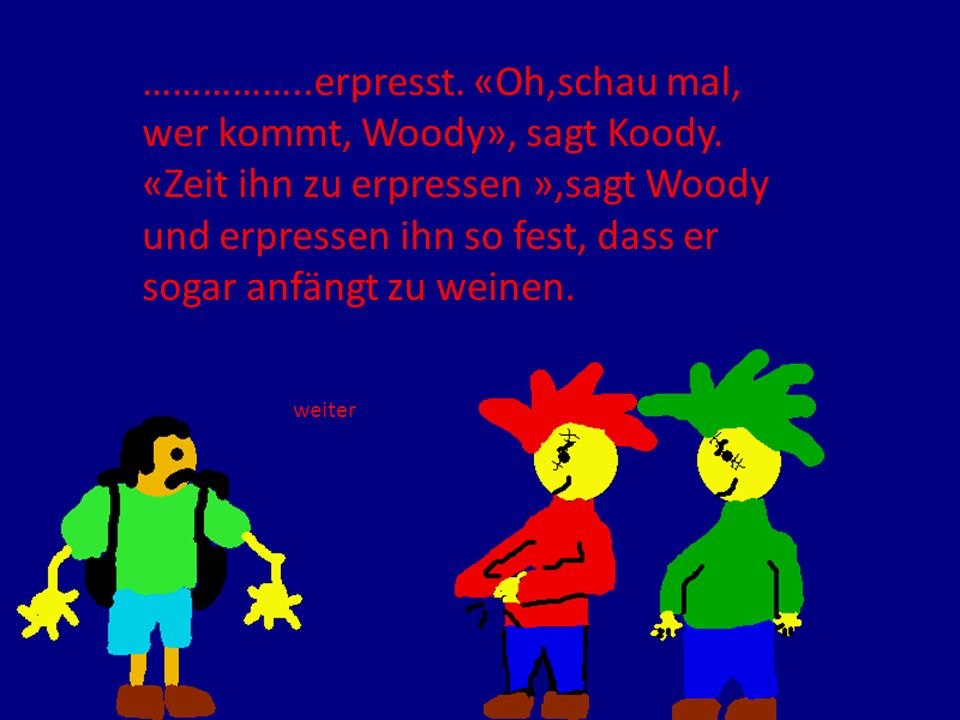 ……………..erpresst. «Oh,schau mal, wer kommt, Woody», sagt Koody. «Zeit ihn zu erpressen »,sagt Woody und erpressen ihn so fest, dass er sogar anfängt zu