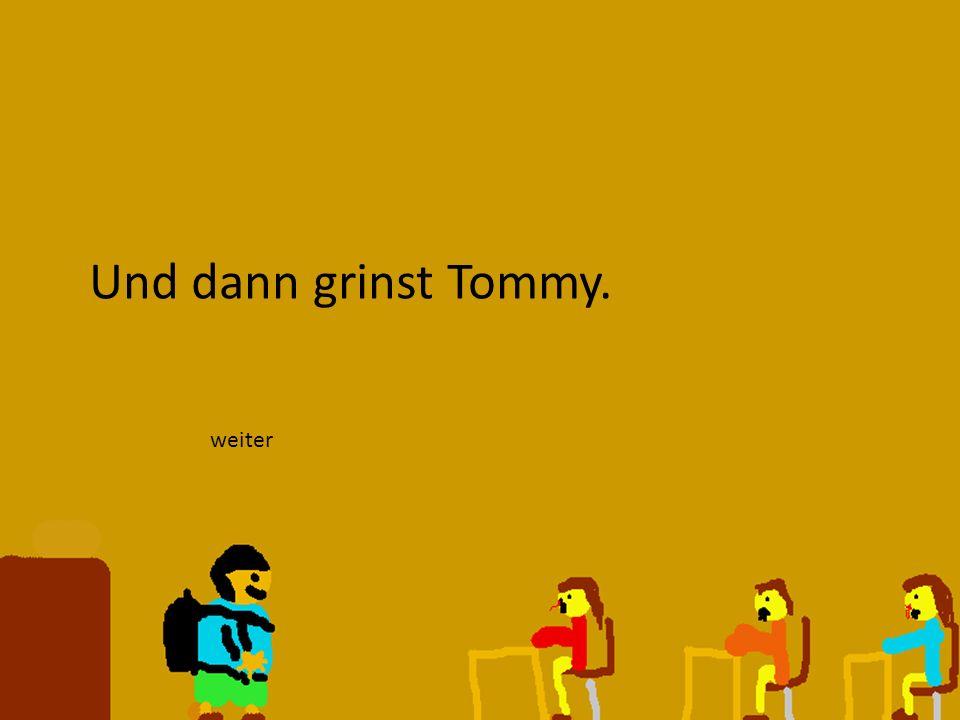 Und dann grinst Tommy. weiter