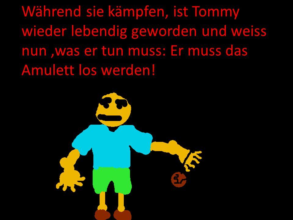 Während sie kämpfen, ist Tommy wieder lebendig geworden und weiss nun,was er tun muss: Er muss das Amulett los werden!
