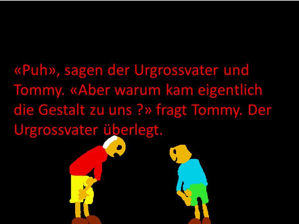 «Puh», sagen der Urgrossvater und Tommy. «Aber warum kam eigentlich die Gestalt zu uns ?» fragt Tommy. Der Urgrossvater überlegt.