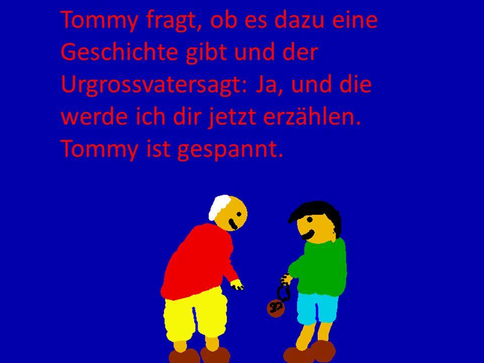 Tommy fragt, ob es dazu eine Geschichte gibt und der Urgrossvatersagt: Ja, und die werde ich dir jetzt erzählen. Tommy ist gespannt.