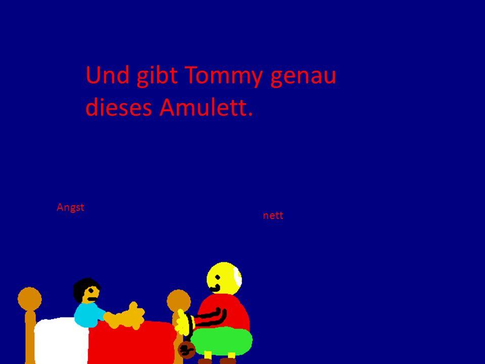 Und gibt Tommy genau dieses Amulett. Angst nett