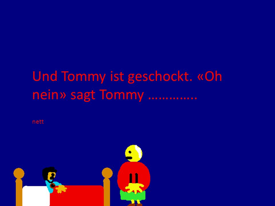 Und Tommy ist geschockt. «Oh nein» sagt Tommy ………….. nett