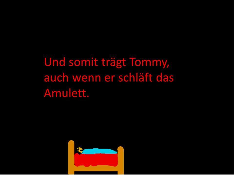 Und somit trägt Tommy, auch wenn er schläft das Amulett.