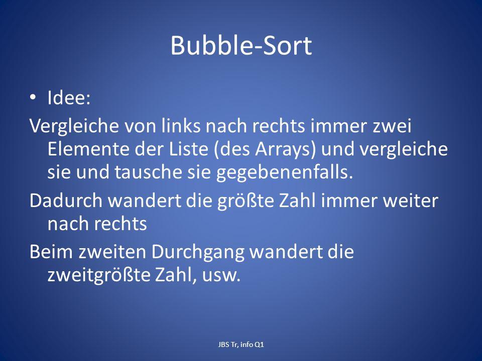 Bubble-Sort Idee: Vergleiche von links nach rechts immer zwei Elemente der Liste (des Arrays) und vergleiche sie und tausche sie gegebenenfalls.