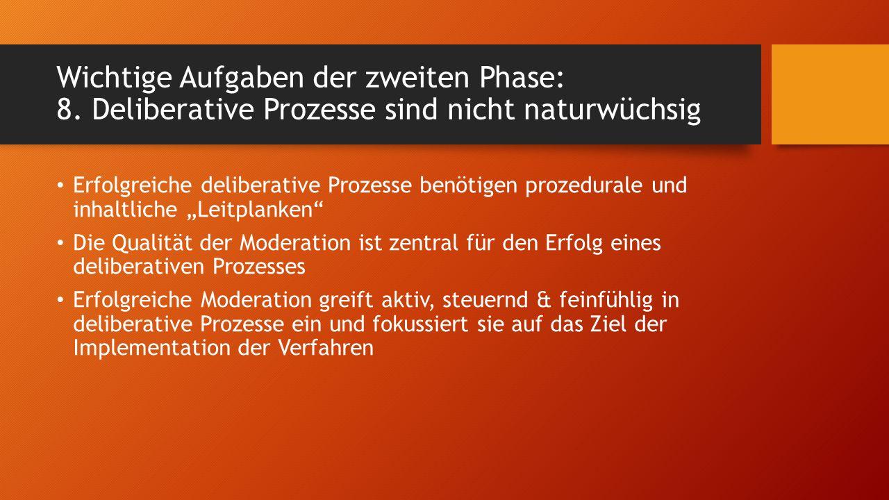 Wichtige Aufgaben der zweiten Phase: 8. Deliberative Prozesse sind nicht naturwüchsig Erfolgreiche deliberative Prozesse benötigen prozedurale und inh