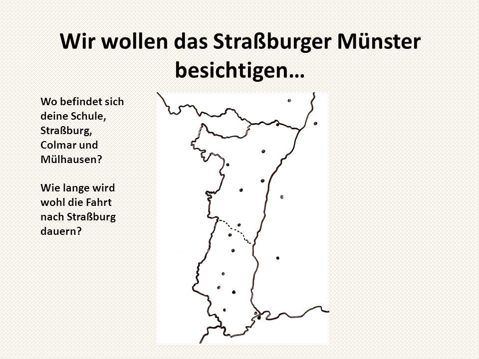 Wir wollen das Straßburger Münster besichtigen… Wo befindet sich deine Schule, Straßburg, Colmar und Mülhausen? Wie lange wird wohl die Fahrt nach Str