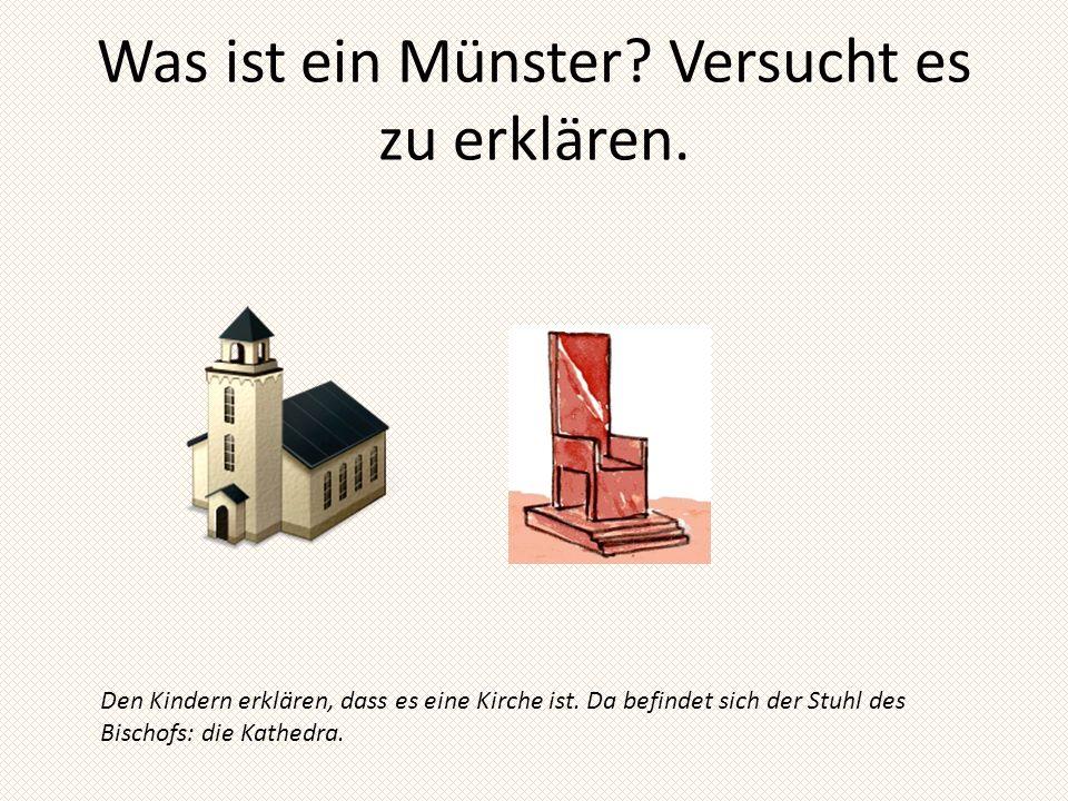 Was ist ein Münster? Versucht es zu erklären. Den Kindern erklären, dass es eine Kirche ist. Da befindet sich der Stuhl des Bischofs: die Kathedra.