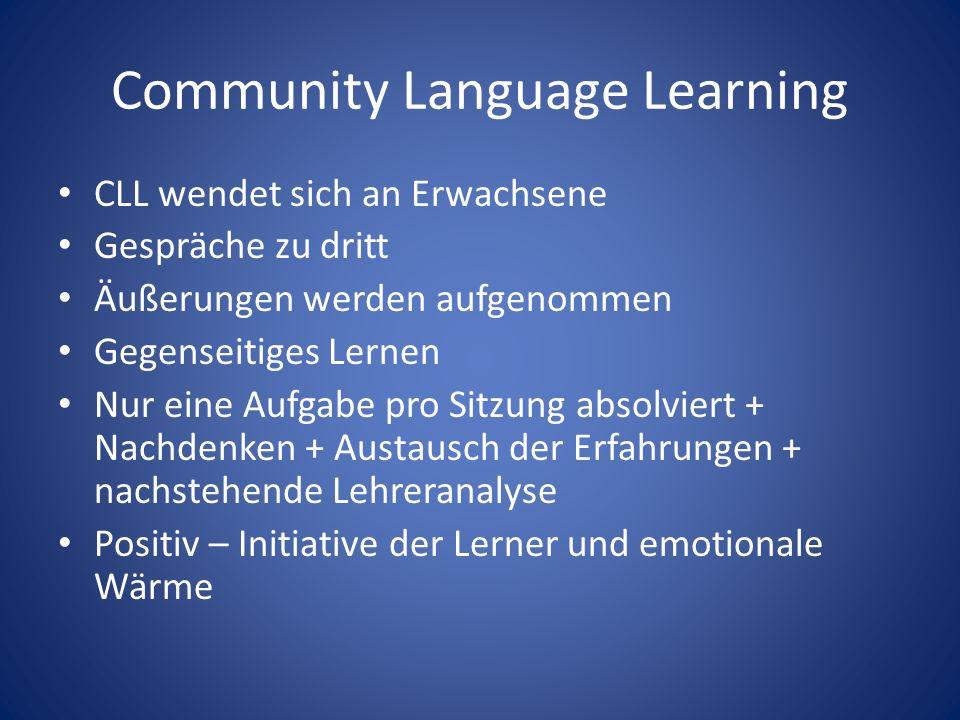 Community Language Learning CLL wendet sich an Erwachsene Gespräche zu dritt Äußerungen werden aufgenommen Gegenseitiges Lernen Nur eine Aufgabe pro Sitzung absolviert + Nachdenken + Austausch der Erfahrungen + nachstehende Lehreranalyse Positiv – Initiative der Lerner und emotionale Wärme