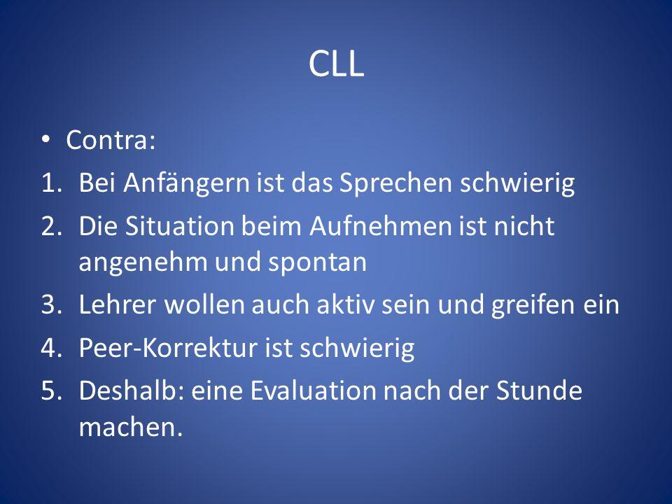 CLL Contra: 1.Bei Anfängern ist das Sprechen schwierig 2.Die Situation beim Aufnehmen ist nicht angenehm und spontan 3.Lehrer wollen auch aktiv sein und greifen ein 4.Peer-Korrektur ist schwierig 5.Deshalb: eine Evaluation nach der Stunde machen.