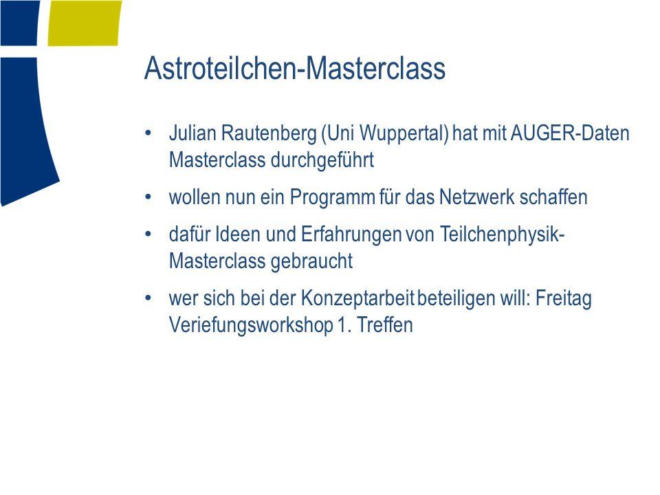 Astroteilchen-Masterclass Julian Rautenberg (Uni Wuppertal) hat mit AUGER-Daten Masterclass durchgeführt wollen nun ein Programm für das Netzwerk schaffen dafür Ideen und Erfahrungen von Teilchenphysik- Masterclass gebraucht wer sich bei der Konzeptarbeit beteiligen will: Freitag Veriefungsworkshop 1.