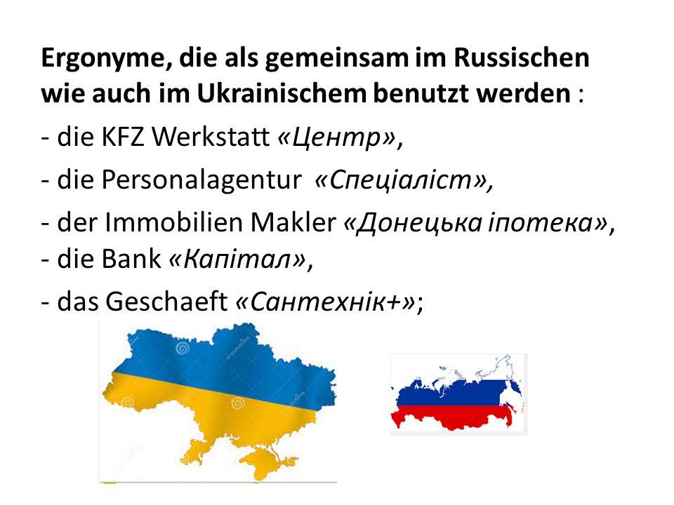 Ergonyme, die als gemeinsam im Russischen wie auch im Ukrainischem benutzt werden : - die KFZ Werkstatt «Центр», - die Personalagentur «Спеціаліст», -