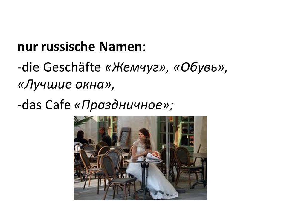 nur russische Namen: -die Geschäfte «Жемчуг», «Обувь», «Лучшие окна», -das Cafe «Праздничное»;