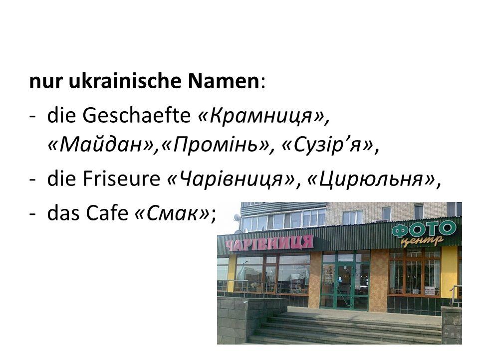 nur ukrainische Namen: -die Geschaefte «Крамниця», «Майдан»,«Промінь», «Сузір'я», -die Friseure «Чарівниця», «Цирюльня», -das Cafe «Смак»;