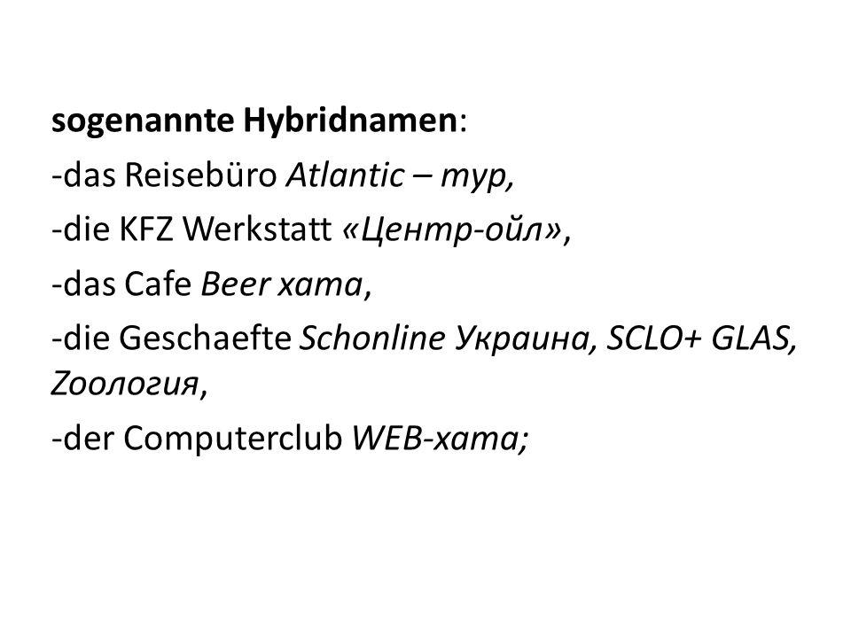 sogenannte Hybridnamen: -das Reisebüro Atlantic – тур, -die KFZ Werkstatt «Центр-ойл», -das Cafe Beer хата, -die Geschaefte Schonline Украина, SCLO+ G