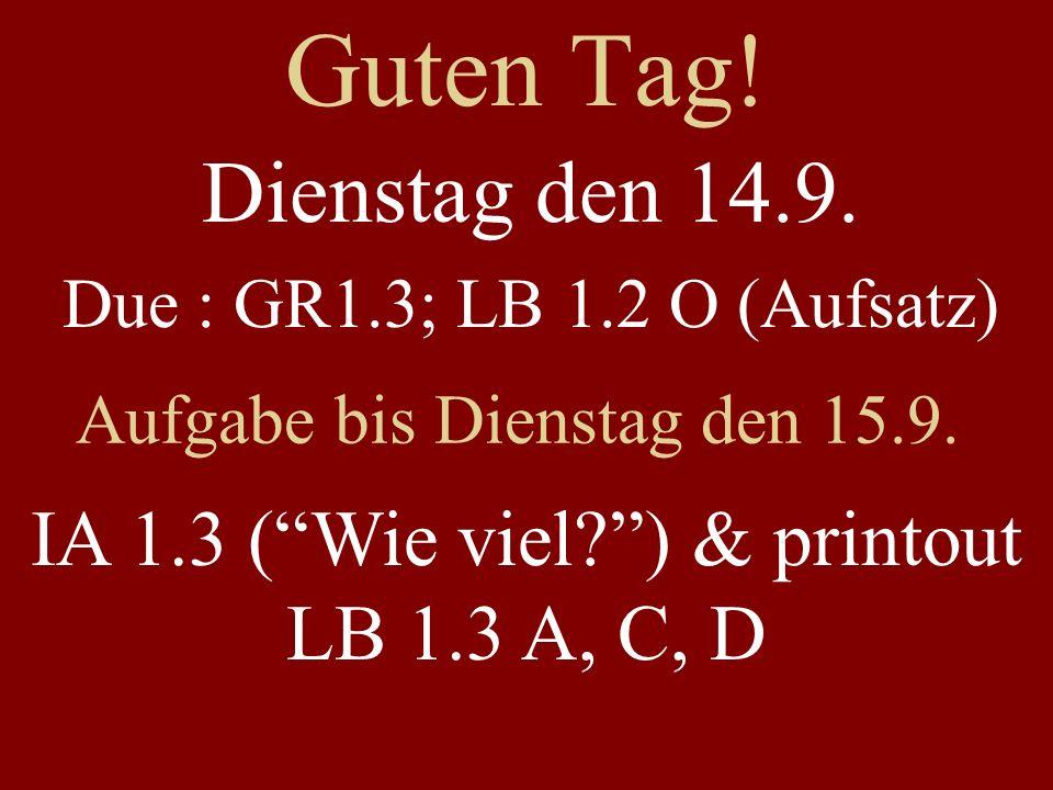 Guten Tag. Dienstag den 14.9. Due : GR1.3; LB 1.2 O (Aufsatz) Aufgabe bis Dienstag den 15.9.