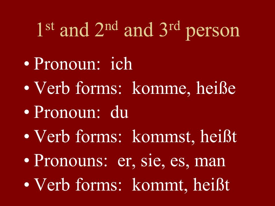 1 st and 2 nd and 3 rd person Pronoun: ich Verb forms: komme, heiße Pronoun: du Verb forms: kommst, heißt Pronouns: er, sie, es, man Verb forms: kommt, heißt