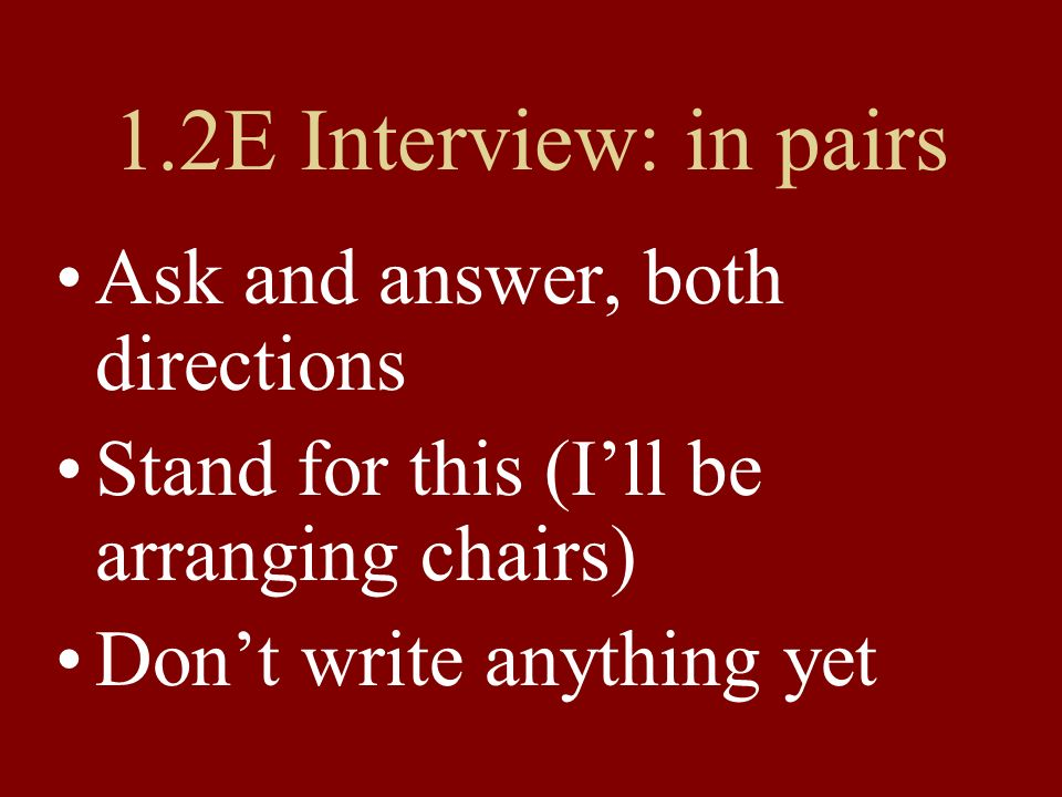 1.2E Interview: in pairs Ask and answer, both directions Stand for this (I'll be arranging chairs) Don't write anything yet