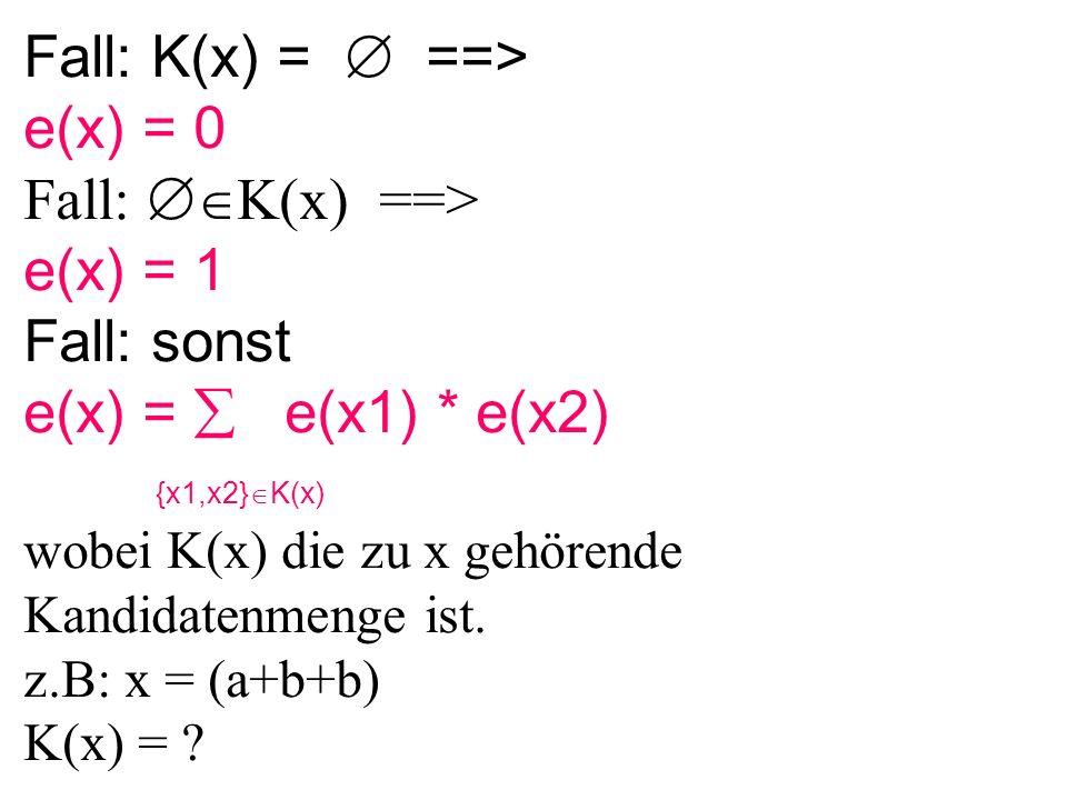 Fall: K(x) =  ==> e(x) = 0 Fall:  K(x) ==> e(x) = 1 Fall: sonst e(x) =  e(x1) * e(x2) {x1,x2}  K(x) wobei K(x) die zu x gehörende Kandidatenmenge