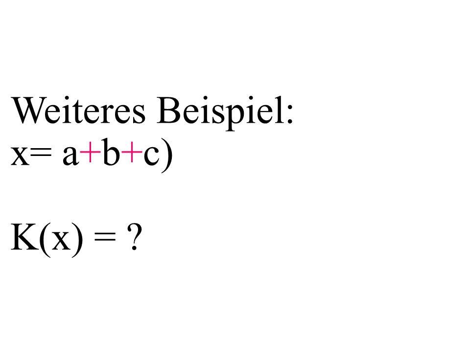Weiteres Beispiel: x= a+b+c) K(x) = ?