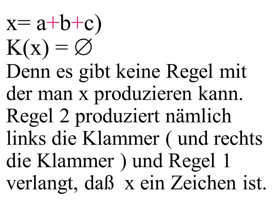 x= a+b+c) K(x) =  Denn es gibt keine Regel mit der man x produzieren kann. Regel 2 produziert nämlich links die Klammer ( und rechts die Klammer ) un