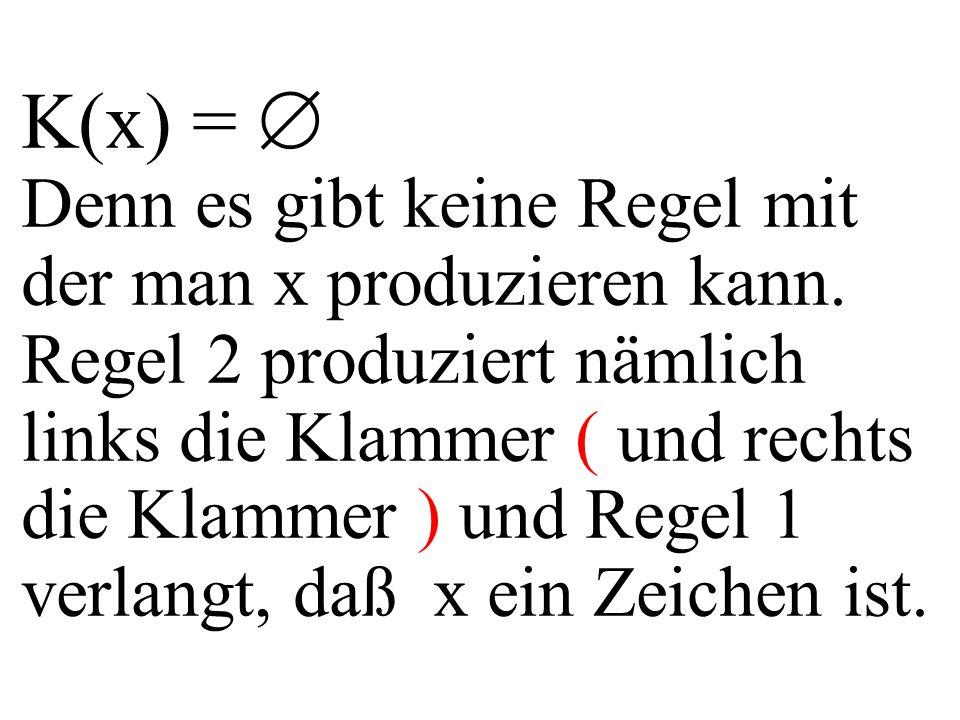 K(x) =  Denn es gibt keine Regel mit der man x produzieren kann. Regel 2 produziert nämlich links die Klammer ( und rechts die Klammer ) und Regel 1
