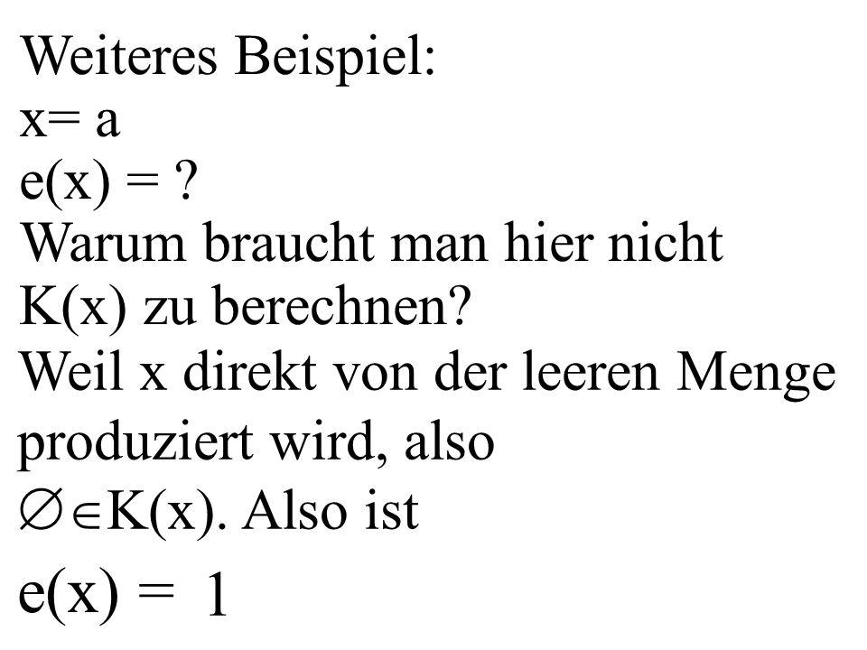 Weiteres Beispiel: x= a e(x) = ? Warum braucht man hier nicht K(x) zu berechnen? Weil x direkt von der leeren Menge produziert wird, also  K(x). Als
