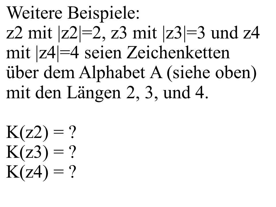 Weitere Beispiele: z2 mit |z2|=2, z3 mit |z3|=3 und z4 mit |z4|=4 seien Zeichenketten über dem Alphabet A (siehe oben) mit den Längen 2, 3, und 4. K(z