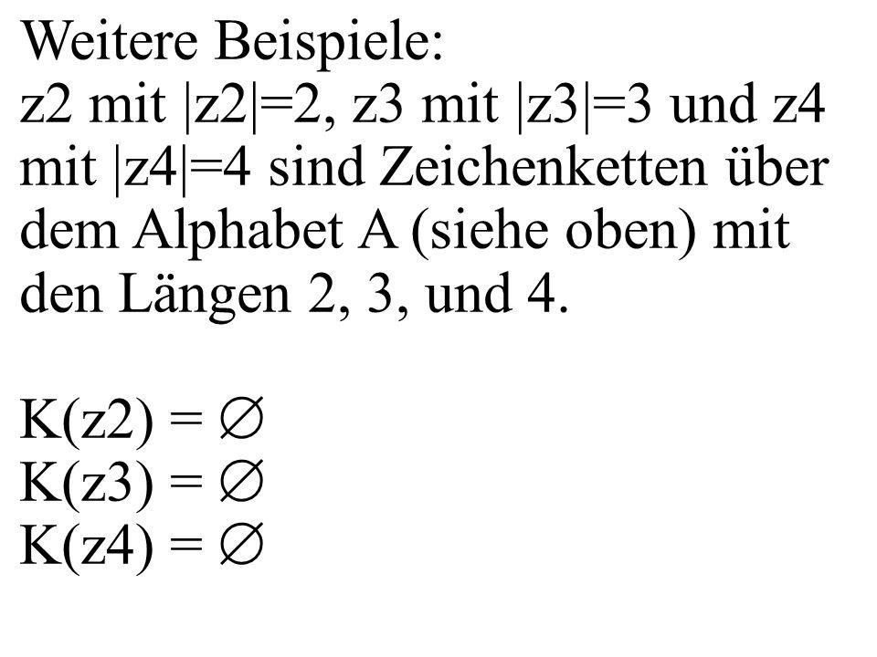 Weitere Beispiele: z2 mit |z2|=2, z3 mit |z3|=3 und z4 mit |z4|=4 sind Zeichenketten über dem Alphabet A (siehe oben) mit den Längen 2, 3, und 4. K(z2