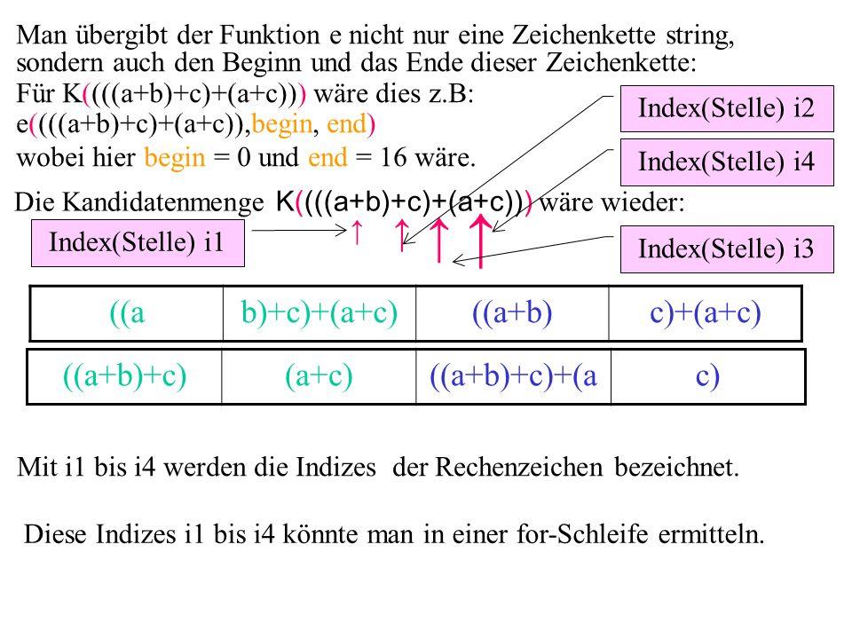 Man übergibt der Funktion e nicht nur eine Zeichenkette string, sondern auch den Beginn und das Ende dieser Zeichenkette: Für K((((a+b)+c)+(a+c))) wäre dies z.B: e((((a+b)+c)+(a+c)),begin, end) wobei hier begin = 0 und end = 16 wäre.