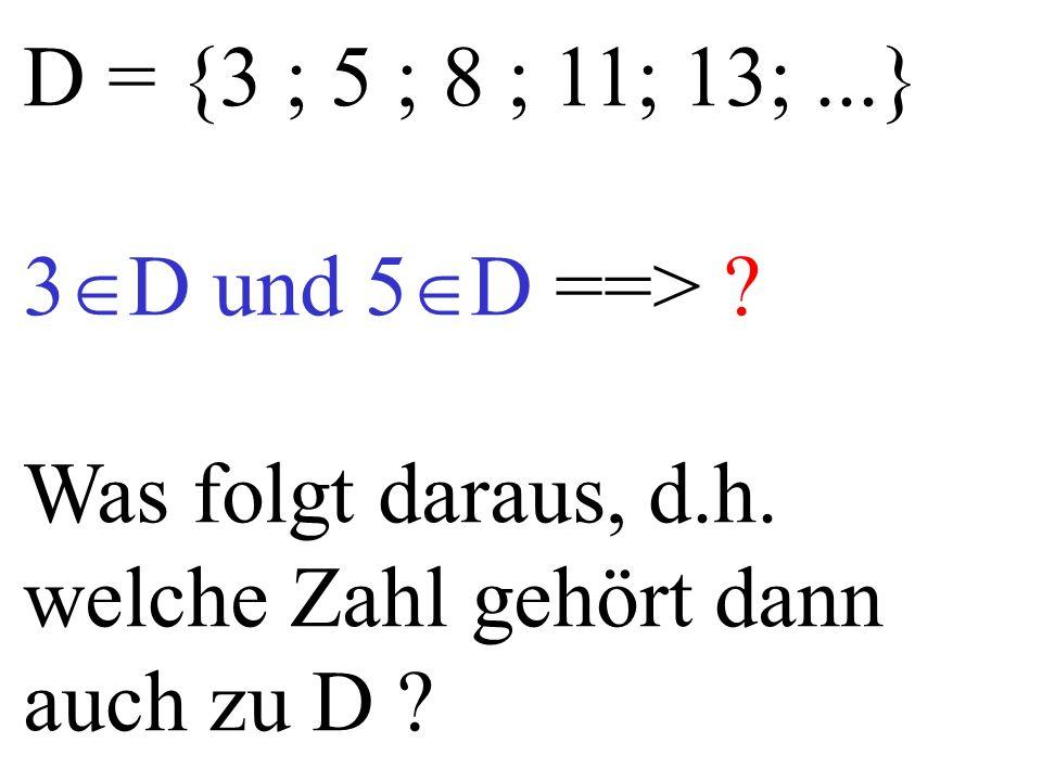 D = {3 ; 5 ; 8 ; 11; 13;...} 3  D und 5  D ==> ? Was folgt daraus, d.h. welche Zahl gehört dann auch zu D ?