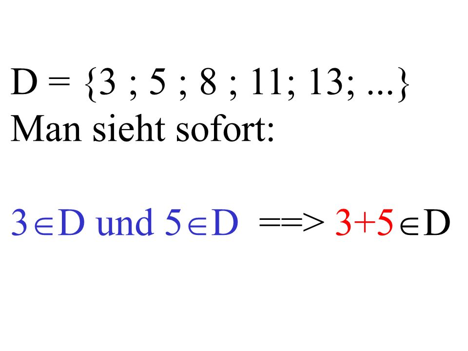 D = {3 ; 5 ; 8 ; 11; 13;...} Man sieht sofort: 3  D und 5  D ==> 3+5  D