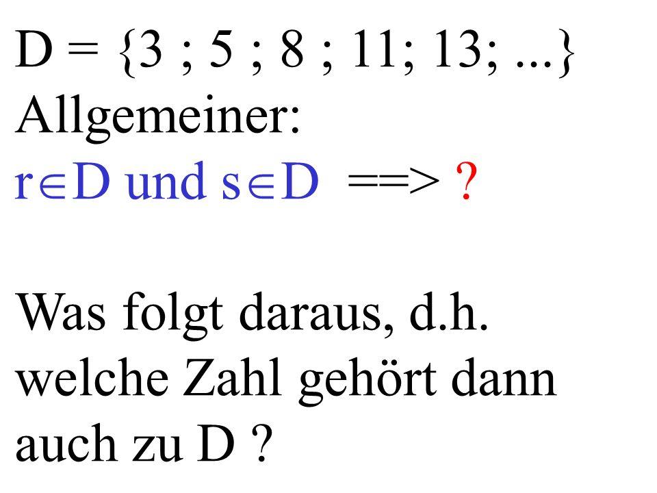 D = {3 ; 5 ; 8 ; 11; 13;...} Allgemeiner: r  D und s  D ==> ? Was folgt daraus, d.h. welche Zahl gehört dann auch zu D ?