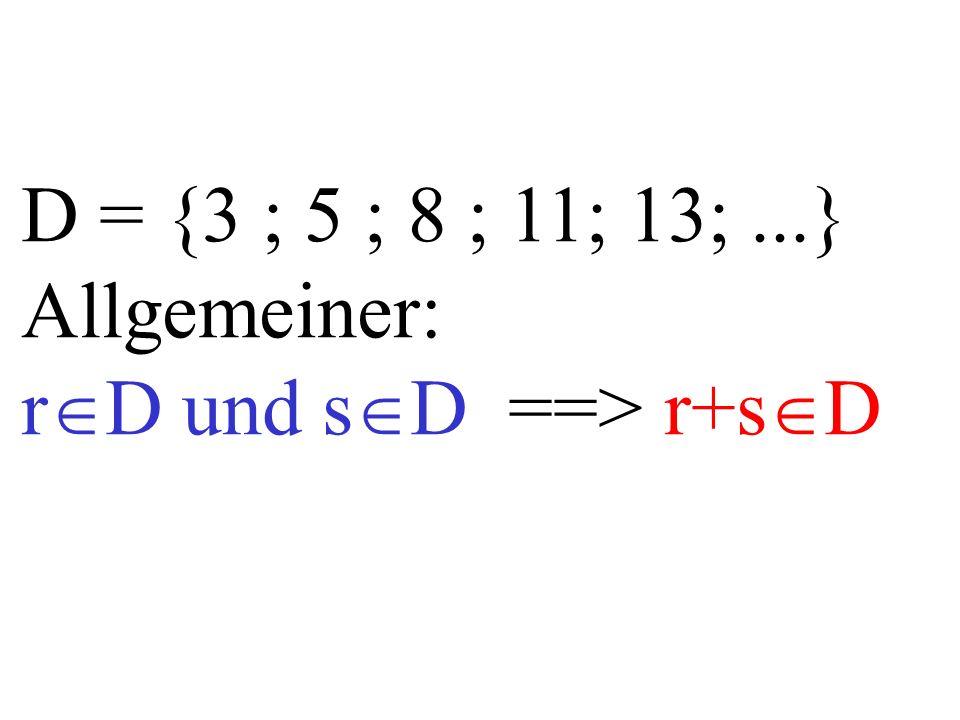 D = {3 ; 5 ; 8 ; 11; 13;...} Allgemeiner: r  D und s  D ==> r+s  D