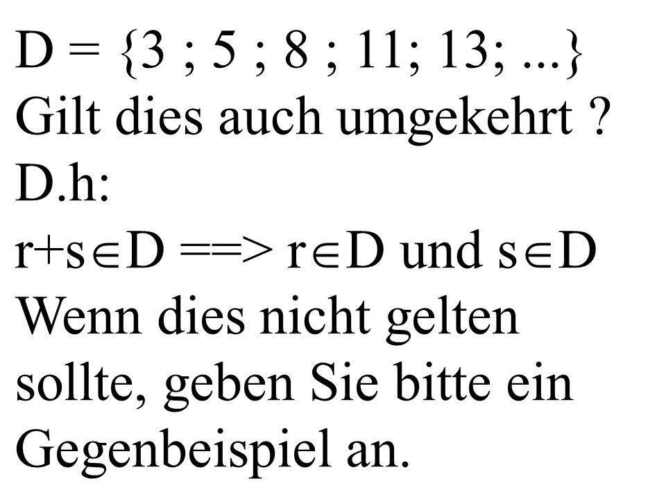 D = {3 ; 5 ; 8 ; 11; 13;...} Gilt dies auch umgekehrt ? D.h: r+s  D ==> r  D und s  D Wenn dies nicht gelten sollte, geben Sie bitte ein Gegenbeisp