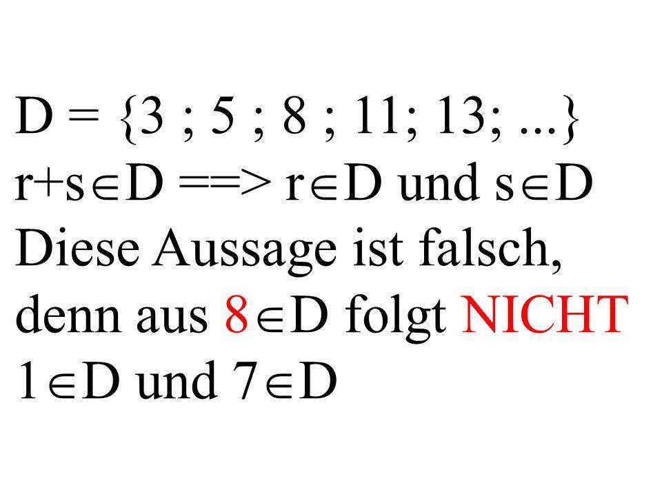 D = {3 ; 5 ; 8 ; 11; 13;...} r+s  D ==> r  D und s  D Diese Aussage ist falsch, denn aus 8  D folgt NICHT 1  D und 7  D